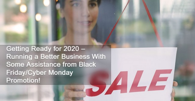 Getting Ready for 2020 – Running a Better Business With Some Assistance from Black Friday/Cyber Monday Promotion!