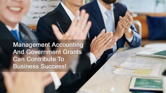 Management Accounting And Government Grants Can Contribute To Business Success!