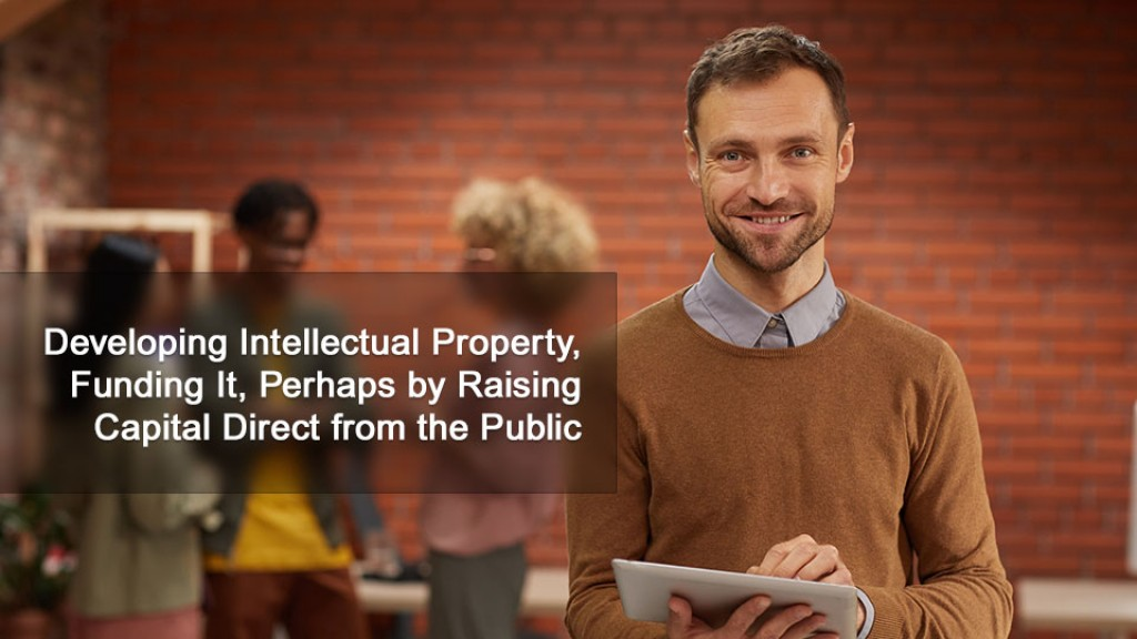 Developing Intellectual Property, Funding It, Perhaps by Raising Capital Direct from the Public