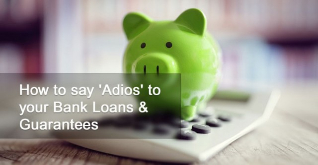 How to say 'Adios' to your Bank Loans & Guarantees