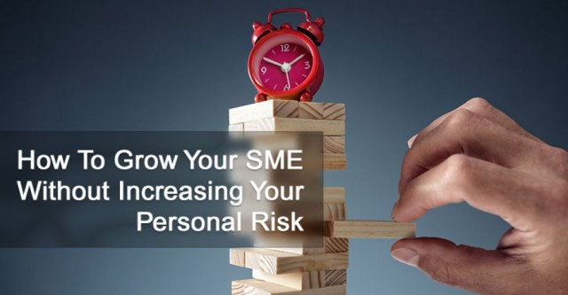 How To Grow Your SME Without Increasing Your Personal Risk